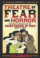 Theatre of Fear & Horror: Expanded Edition (The Grisly Spectacle of the Grand Guignol of Paris, 1897-1962) by Mel Gordon, 9781627310314
