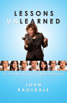 Lessons Unlearned (25 Years in Customer Service) by John Ragsdale, 9780984213061