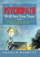 The Psychopath Will See You Now (Dispatches of a Foreign Correspondent from Around a Weird World) by Graham Barrett, 9781483692456