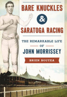 Bare Knuckles & Saratoga Racing (The Remarkable Life of John Morrissey) by Brien Bouyea, 9781467135580