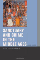 Sanctuary and Crime in the Middle Ages, 400–1500 by Karl Shoemaker, 9780823232680