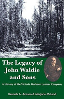 The Legacy of John Waldie and Sons (A History of the Victoria Harbour Lumber Company) by Kenneth A. Armson, Marjorie McLeod, 9781550027587