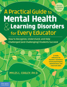 A Practical Guide to Mental Health & Learning Disorders for Every Educator (How to Recognize, Understand, and Help Challenged (and Challenging) Students Succeed) by Myles L. Cooley, 9781631981760