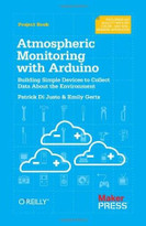 Atmospheric Monitoring with Arduino (Building Simple Devices to Collect Data About the Environment) by Patrick Di Justo, Emily Gertz, 9781449338145