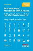 Environmental Monitoring with Arduino (Building Simple Devices to Collect Data About the World Around Us) by Emily Gertz, Patrick Di Justo, 9781449310561