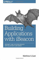 Building Applications with iBeacon (Proximity and Location Services with Bluetooth Low Energy) by Matthew S. Gast, 9781491904572