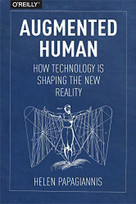 Augmented Human (How Technology Is Shaping the New Reality) by Helen Papagiannis, 9781491928325