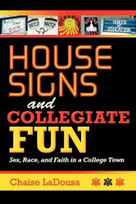 House Signs and Collegiate Fun (Sex, Race, and Faith in a College Town) by Chaise LaDousa, 9780253223265