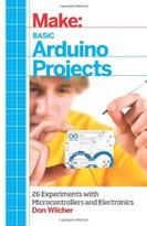 Basic Arduino Projects (26 Experiments with Microcontrollers and Electronics) by Don Wilcher, 9781449360665