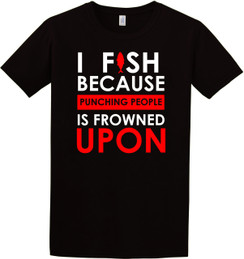 Fishing - I Fish Because Punching People is Frowned Upon Tshirt