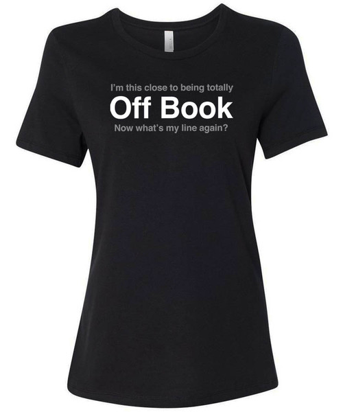 """""""I swear that I am this close to being totally off book, now what's my line again?""""  women's graphic tee."""