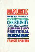 Unapologetic (Why, Despite Everything, Christianity Can Still Make Surprising Emotional Sense) by Francis Spufford, 9780062300454