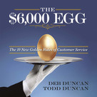 The $6,000 Egg (The 10 New Golden Rules of Customer Service) by Todd Duncan, Deb Duncan, 9781608105632