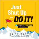 Just Shut Up and Do It! (7 Steps to Conquer Your Goals) by Brian Tracy, 9781492630661