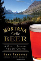 Montana Beer (A Guide to Breweries in Big Sky Country) by Ryan Newhouse, Senator Max Baucus, 9781626190214