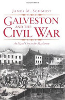 Galveston and the Civil War (An Island City in the Maelstrom) by James M. Schmidt, 9781609492830