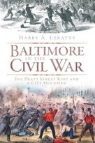 Baltimore in the Civil War (The Pratt Street Riot and a City Occupied) by Harry A. Ezratty, 9781609490034