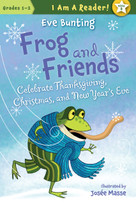 Frog and Friends Celebrate Thanksgiving, Christmas, and New Year's Eve by Eve Bunting, Josée Masse, 9781585368976