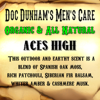 Doc Dunham's Aces High - This outdoor and earthy scent is a blend of Spanish oak moss, rich patchouli, Siberian fir balsam,  whiter amber and cashmere musk.    Doc Dunham's -  Dunham's Essentials