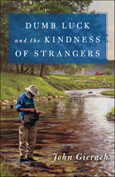 Dumb Luck and the Kindness of Strangers - John Gierach