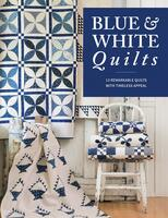 Blue & White Quilts: 13 Remarkable Quilts with Timeless Appeal