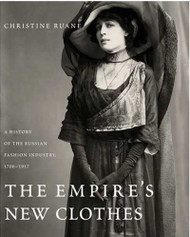 Empire's New Clothes: A History of the Russian Fashion Industry, 1700-1917