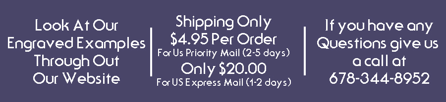 Look at our engraved examples through out our website.  Shipping only $4.95 For US Priority Mail If you have any questions give us a call at 678-344-8952.
