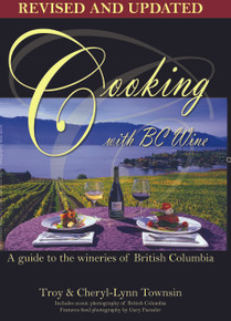 Cooking with BC Wine: Guide to the Wineries of British Columbia, Revised & Updated Edition