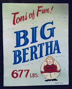 BIG BERTHA - 677 LBS -SIDESHOW SIGN by George Borum