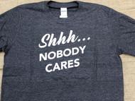 Shhh...Nobody Cares Tee