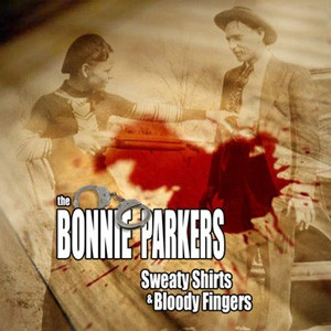 """The Bonnie Parkers """"Sweaty Shirts & Bloody Fingers"""""""