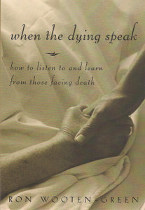 When the Dying Speak How to Listen To and Learn from Those Facing Death