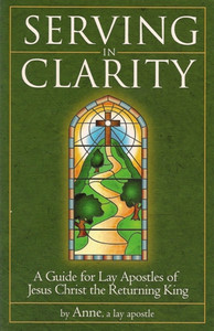 Serving in Clarity, A Guide for Lay Apostles of Jesus Christ the Returning King, by Anne, a lay apostle