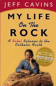 My Life on the Rock A Rebel Returns to the Catholic Faith by Jeff Cavins