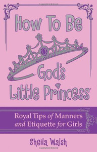 How to be God's Little Princess By: Sheila Walsh