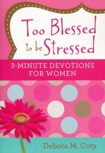 Too Blessed to Be Stressed: 3-Minute Devotions for Women
