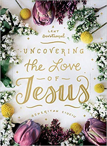 Uncovering the Love of Jesus: A Lent Devotional by Asheritah Ciuciu
