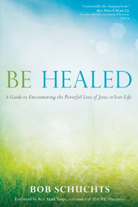 Be Healed: A Guide to Encountering the Powerful Love of Jesus in Your Life by, Bob Schuchts