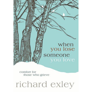 When You Lose Someone You Love: Comfort For Those Who Grieve by, Richard Exley
