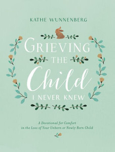 Grieving the Child I Never Knew: A Devotional for Comfort in the Loss of Your Unborn or Newly Born Child by, Kathe Wunnenberg