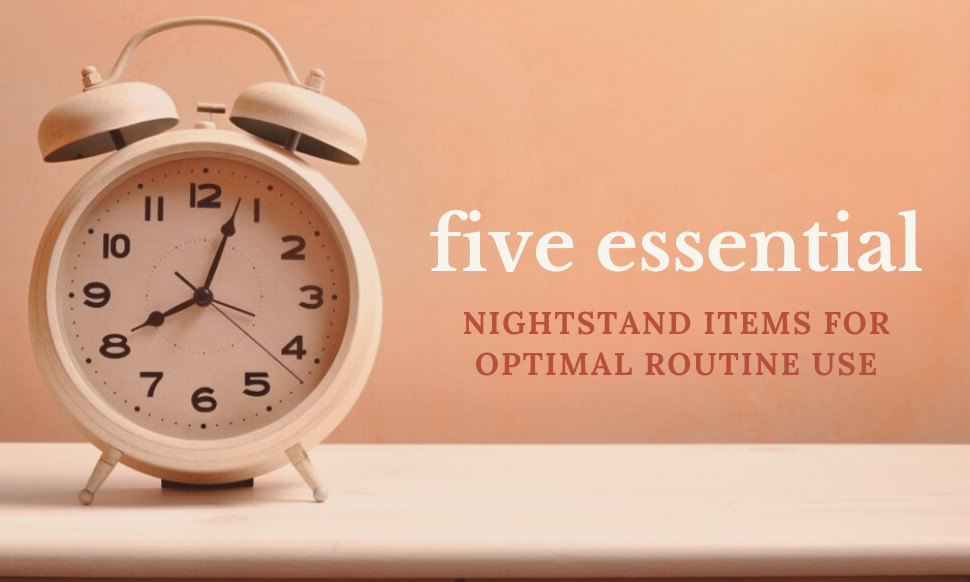 5 Essential Nightstand Items for Optimal Routine Use