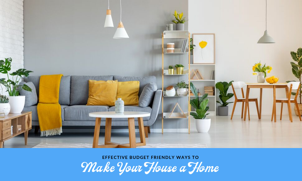 Effective Budget Friendly Ways to Make Your House a Home
