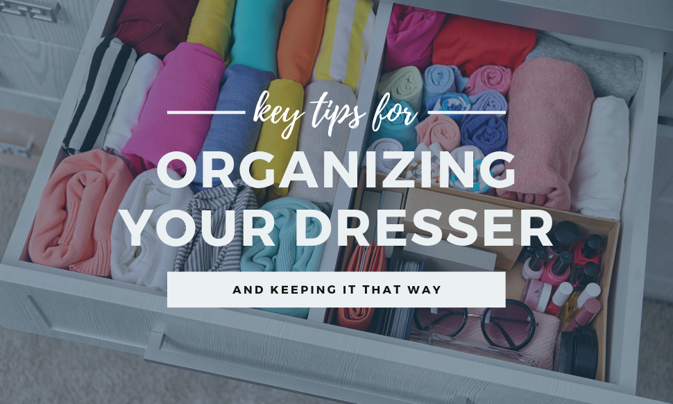 Key Tips for Organizing Your Dresser and Keeping it That Way