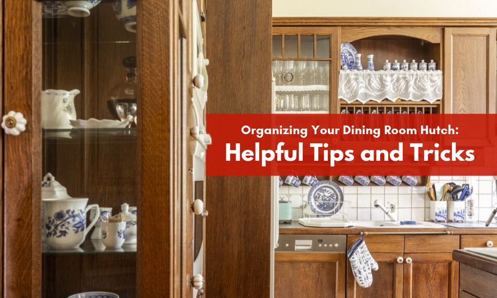 Organizing Your Dining Room Hutch: Helpful Tips and Tricks