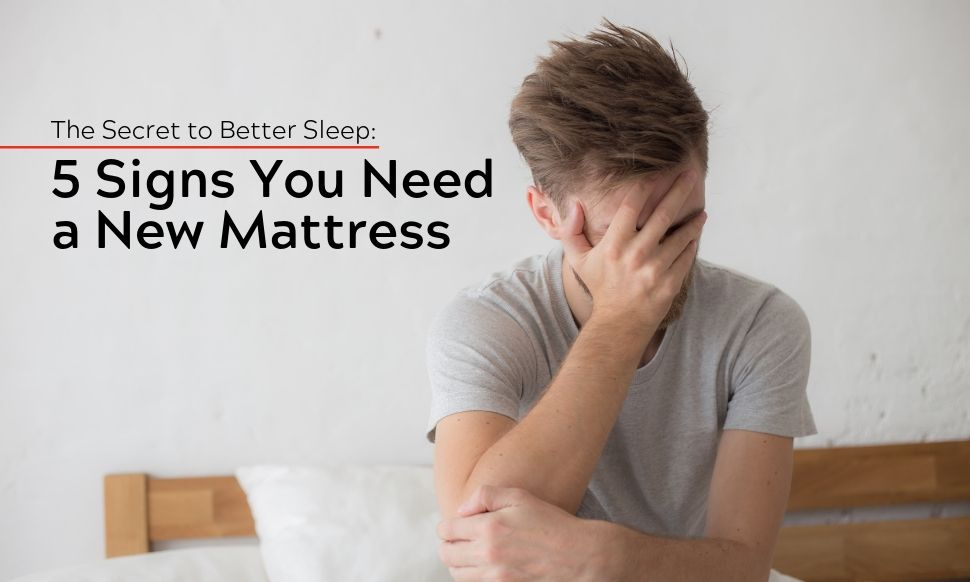 The Secret to Better Sleep 5 Signs You Need a New Mattress