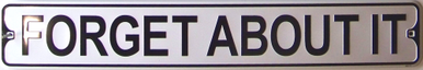 FORGET ABOUT IT SMALL EMBOSSED STREET SIGN