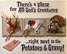 "GOD'S CREATURES SIGN.. ""THERE'S A PLACE FOR ALL GOD'S CREATURES…..RIGHT NEXT TO THE POTATOES & GRAVY!  SHOWS A DEER, DUCK AND TURKEY..GREAT COLORS AND DETAIL"