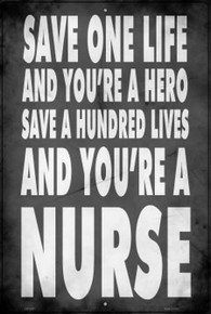 """SAVE ONE LIFE AND YOU'RE A HERO, SAVE HUNDREDS AND YOU'RE A NURSE   12"""" X 18""""  METAL SIGN"""