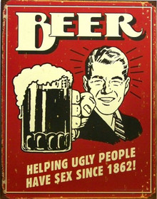 Photo of BEER HELPING UGLY PEOPLE HAVE SEX SINCE 1862,  WE THINK IT'S MUCH LONGER THAN THAT!