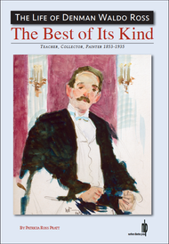 The Best of Its Kind: The Life of Denman Waldo Ross (Teacher, Collector, Painter 1853-1935)